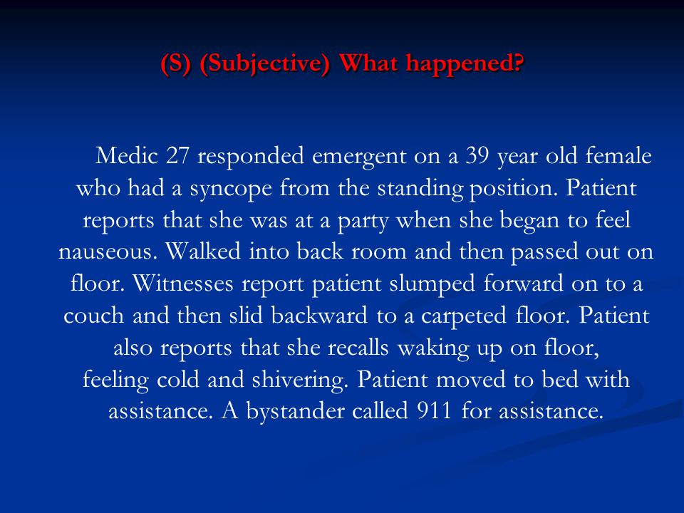 (S) (Subjective) What happened? Medic 27 responded emergent on a 39 year old female who had a syncope from the standing position. Patient reports that