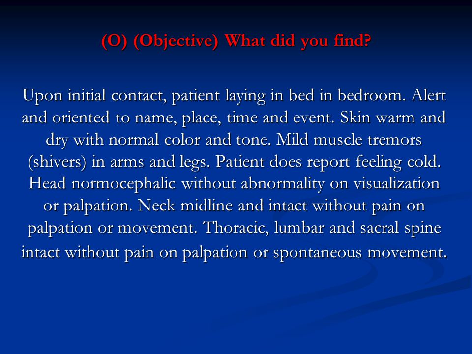 (O) (Objective) What did you find? Upon initial contact, patient laying in bed in bedroom. Alert and oriented to name, place, time and event. Skin war
