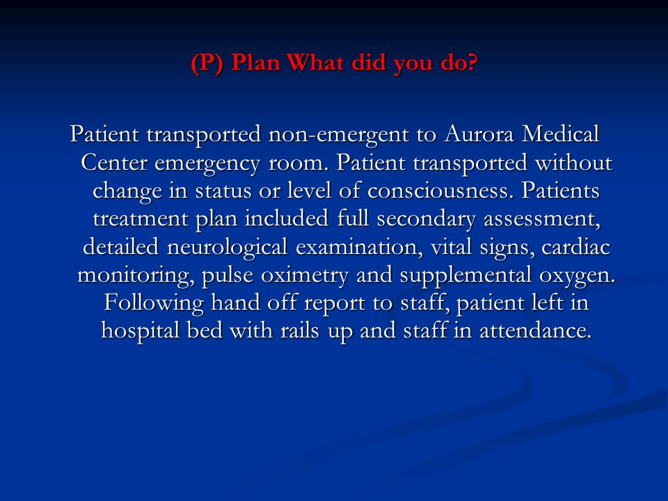 (P) Plan What did you do? Patient transported non-emergent to Aurora Medical Center emergency room. Patient transported without change in status or le