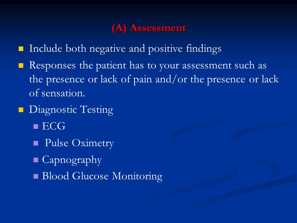 (A) Assessment Include both negative and positive findings Responses the patient has to your assessment such as the presence or lack of pain and/or the presence or lack of sensation.