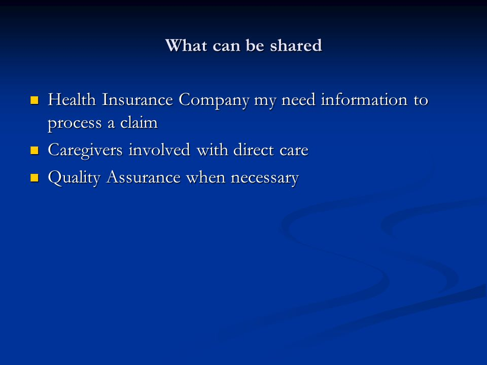 What can be shared Health Insurance Company my need information to process a claim Health Insurance Company my need information to process a claim Caregivers involved with direct care Caregivers involved with direct care Quality Assurance when necessary Quality Assurance when necessary