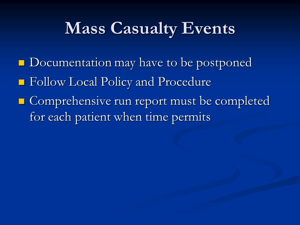 Mass Casualty Events Documentation may have to be postponed Documentation may have to be postponed Follow Local Policy and Procedure Follow Local Policy and Procedure Comprehensive run report must be completed for each patient when time permits Comprehensive run report must be completed for each patient when time permits