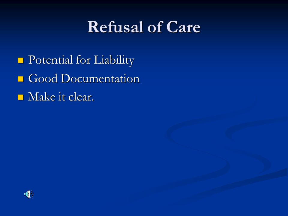 Refusal of Care Potential for Liability Potential for Liability Good Documentation Good Documentation Make it clear. Make it clear.