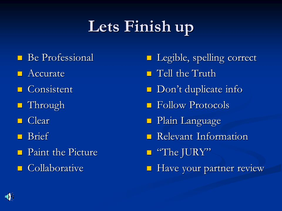 Lets Finish up Be Professional Be Professional Accurate Accurate Consistent Consistent Through Through Clear Clear Brief Brief Paint the Picture Paint the Picture Collaborative Collaborative Legible, spelling correct Tell the Truth Don't duplicate info Follow Protocols Plain Language Relevant Information The JURY Have your partner review