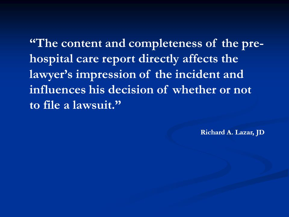 The content and completeness of the pre- hospital care report directly affects the lawyer's impression of the incident and influences his decision of whether or not to file a lawsuit. Richard A.