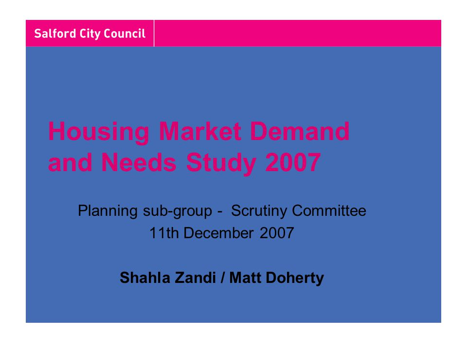 Housing Market Demand and Needs Study 2007 Planning sub-group - Scrutiny Committee 11th December 2007 Shahla Zandi / Matt Doherty