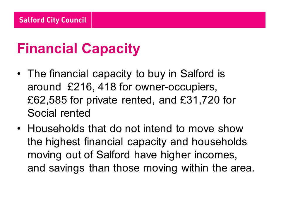 Financial Capacity The financial capacity to buy in Salford is around £216, 418 for owner-occupiers, £62,585 for private rented, and £31,720 for Social rented Households that do not intend to move show the highest financial capacity and households moving out of Salford have higher incomes, and savings than those moving within the area.