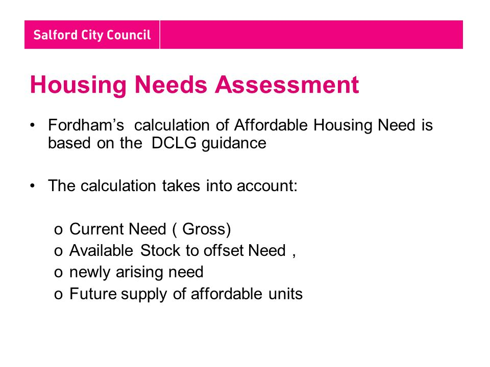 Housing Needs Assessment Fordham's calculation of Affordable Housing Need is based on the DCLG guidance The calculation takes into account: oCurrent Need ( Gross) oAvailable Stock to offset Need, onewly arising need oFuture supply of affordable units