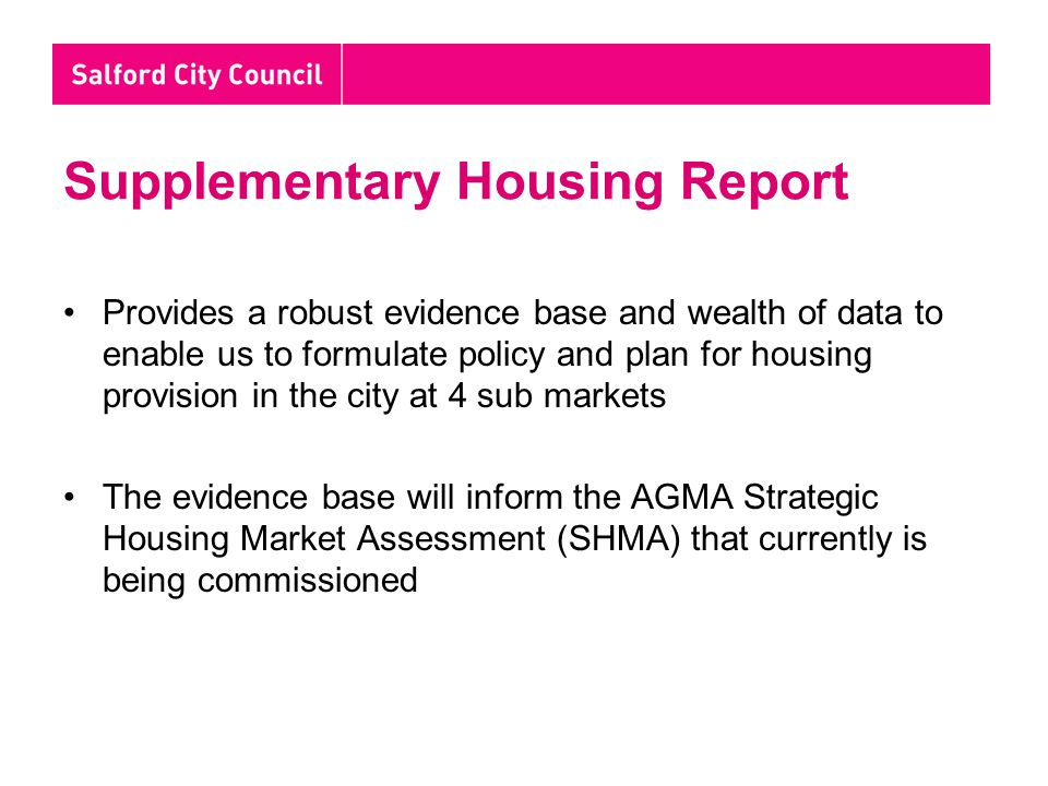 Supplementary Housing Report Provides a robust evidence base and wealth of data to enable us to formulate policy and plan for housing provision in the city at 4 sub markets The evidence base will inform the AGMA Strategic Housing Market Assessment (SHMA) that currently is being commissioned