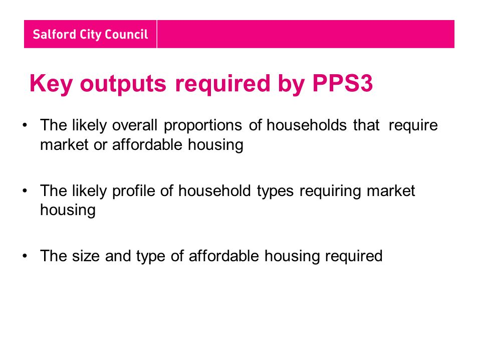 Key outputs required by PPS3 The likely overall proportions of households that require market or affordable housing The likely profile of household types requiring market housing The size and type of affordable housing required