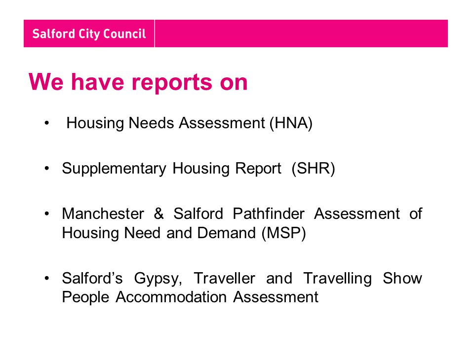 We have reports on Housing Needs Assessment (HNA) Supplementary Housing Report (SHR) Manchester & Salford Pathfinder Assessment of Housing Need and Demand (MSP) Salford's Gypsy, Traveller and Travelling Show People Accommodation Assessment