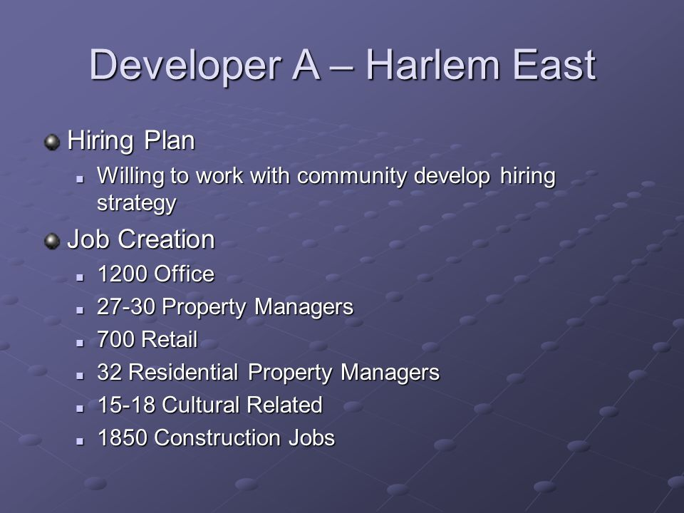 Developer A – Harlem East Hiring Plan Willing to work with community develop hiring strategy Willing to work with community develop hiring strategy Job Creation 1200 Office 1200 Office 27-30 Property Managers 27-30 Property Managers 700 Retail 700 Retail 32 Residential Property Managers 32 Residential Property Managers 15-18 Cultural Related 15-18 Cultural Related 1850 Construction Jobs 1850 Construction Jobs
