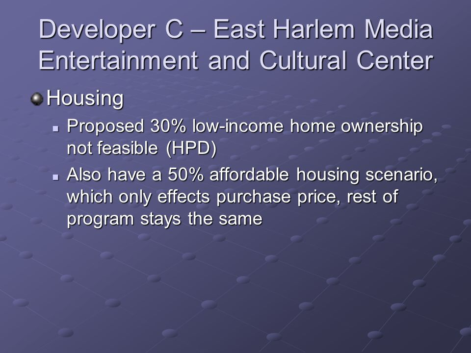Developer C – East Harlem Media Entertainment and Cultural Center Housing Proposed 30% low-income home ownership not feasible (HPD) Proposed 30% low-income home ownership not feasible (HPD) Also have a 50% affordable housing scenario, which only effects purchase price, rest of program stays the same Also have a 50% affordable housing scenario, which only effects purchase price, rest of program stays the same