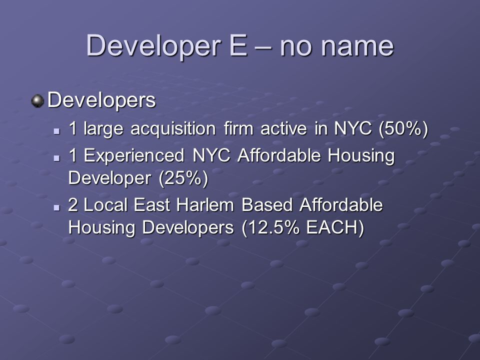 Developer E – no name Developers 1 large acquisition firm active in NYC (50%) 1 large acquisition firm active in NYC (50%) 1 Experienced NYC Affordable Housing Developer (25%) 1 Experienced NYC Affordable Housing Developer (25%) 2 Local East Harlem Based Affordable Housing Developers (12.5% EACH) 2 Local East Harlem Based Affordable Housing Developers (12.5% EACH)