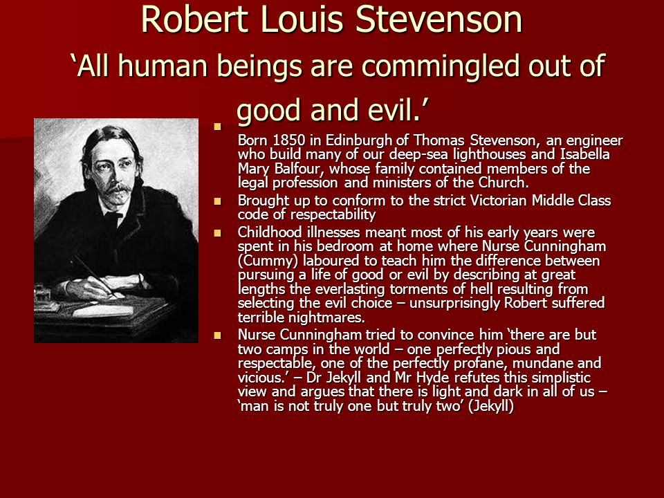 Robert Louis Stevenson 'All human beings are commingled out of good and evil.' Born 1850 in Edinburgh of Thomas Stevenson, an engineer who build many of our deep-sea lighthouses and Isabella Mary Balfour, whose family contained members of the legal profession and ministers of the Church.