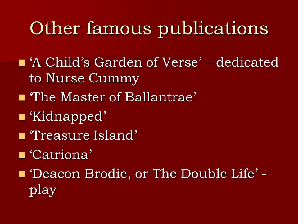 Other famous publications 'A Child's Garden of Verse' – dedicated to Nurse Cummy 'A Child's Garden of Verse' – dedicated to Nurse Cummy 'The Master of Ballantrae' 'The Master of Ballantrae' 'Kidnapped' 'Kidnapped' 'Treasure Island' 'Treasure Island' 'Catriona' 'Catriona' 'Deacon Brodie, or The Double Life' - play 'Deacon Brodie, or The Double Life' - play