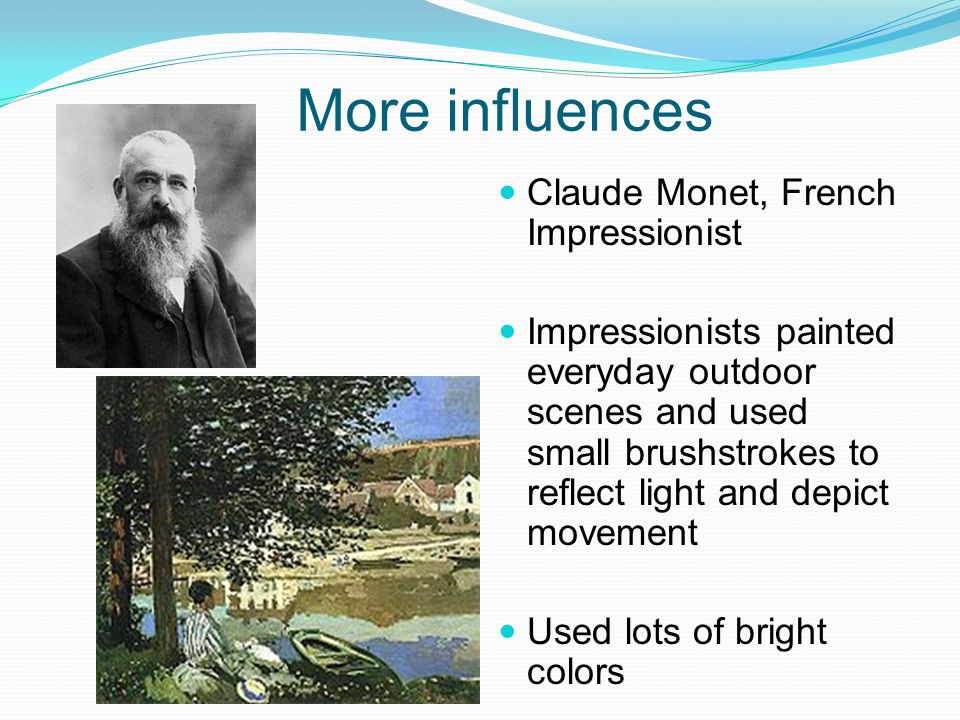 More influences Claude Monet, French Impressionist Impressionists painted everyday outdoor scenes and used small brushstrokes to reflect light and dep