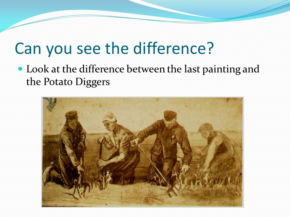 Can you see the difference? Look at the difference between the last painting and the Potato Diggers