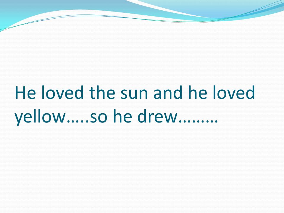 He loved the sun and he loved yellow…..so he drew………