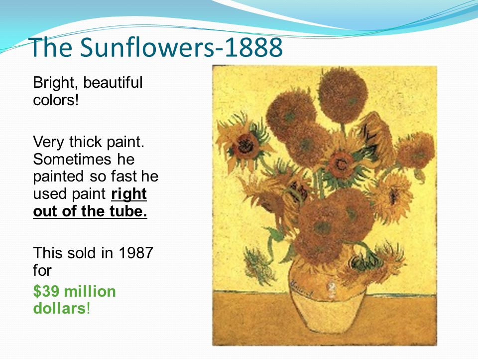 The Sunflowers-1888 Bright, beautiful colors! Very thick paint. Sometimes he painted so fast he used paint right out of the tube. This sold in 1987 fo