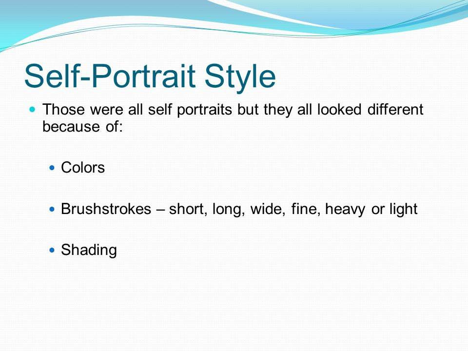 Self-Portrait Style Those were all self portraits but they all looked different because of: Colors Brushstrokes – short, long, wide, fine, heavy or li
