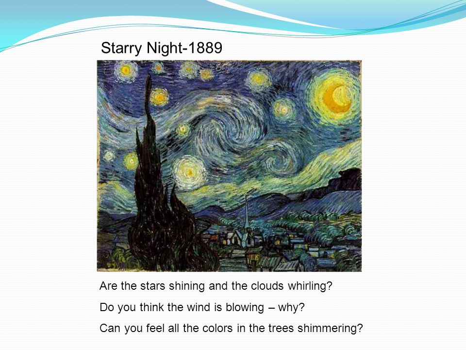 Are the stars shining and the clouds whirling? Do you think the wind is blowing – why? Can you feel all the colors in the trees shimmering? Starry Nig