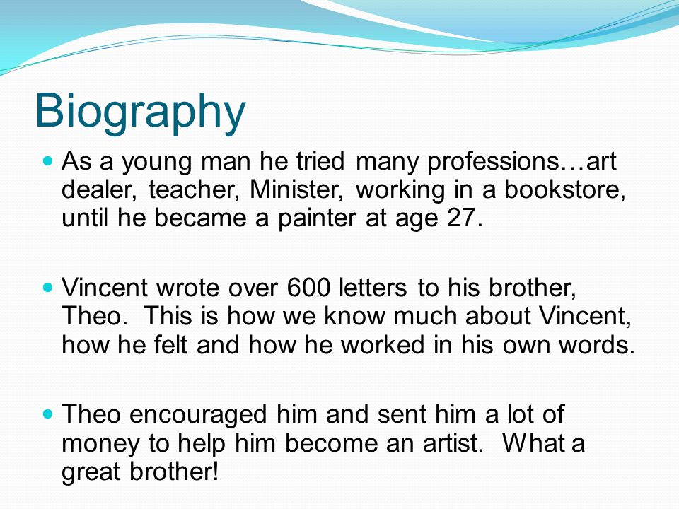 Biography As a young man he tried many professions…art dealer, teacher, Minister, working in a bookstore, until he became a painter at age 27. Vincent