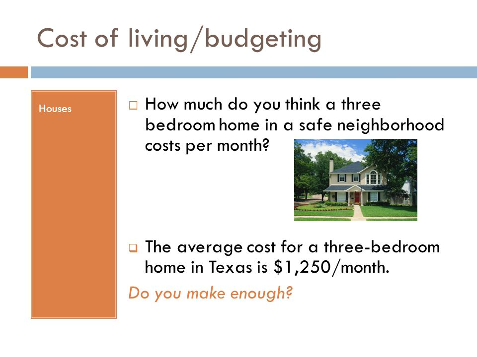 Cost of living/budgeting Houses  How much do you think a three bedroom home in a safe neighborhood costs per month?  The average cost for a three-be