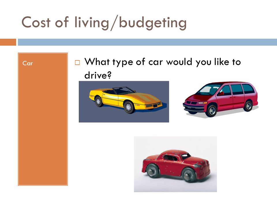 Cost of living/budgeting Car  What type of car would you like to drive?