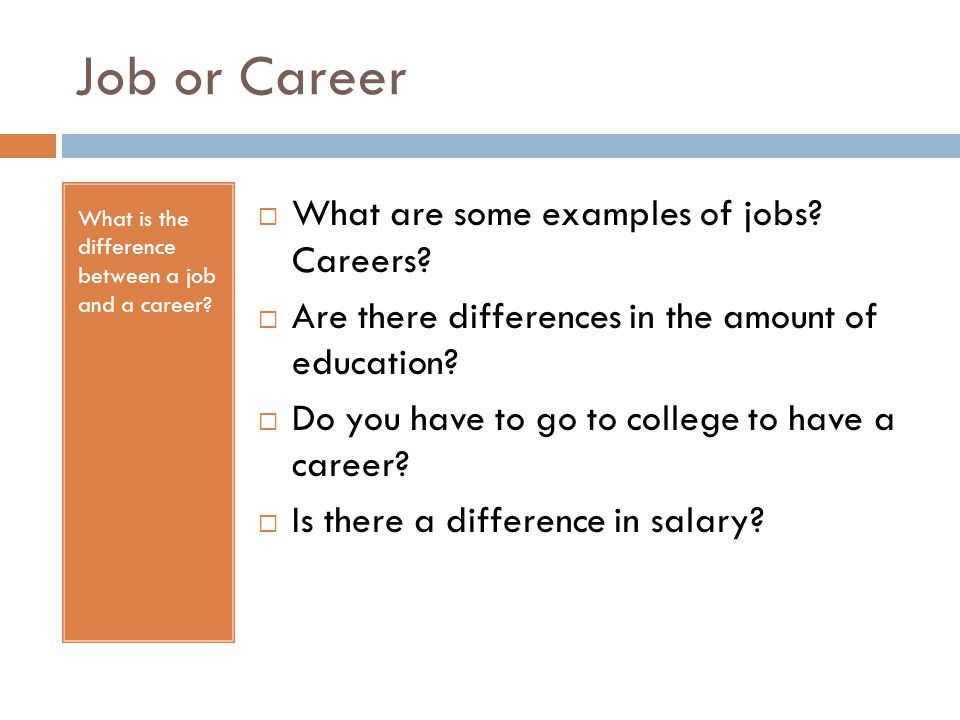 Job or Career What is the difference between a job and a career?  What are some examples of jobs? Careers?  Are there differences in the amount of e