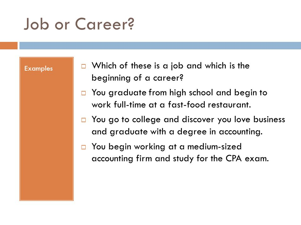 Job or Career? Examples  Which of these is a job and which is the beginning of a career?  You graduate from high school and begin to work full-time