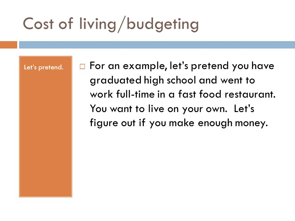 Cost of living/budgeting Let's pretend.  For an example, let's pretend you have graduated high school and went to work full-time in a fast food resta