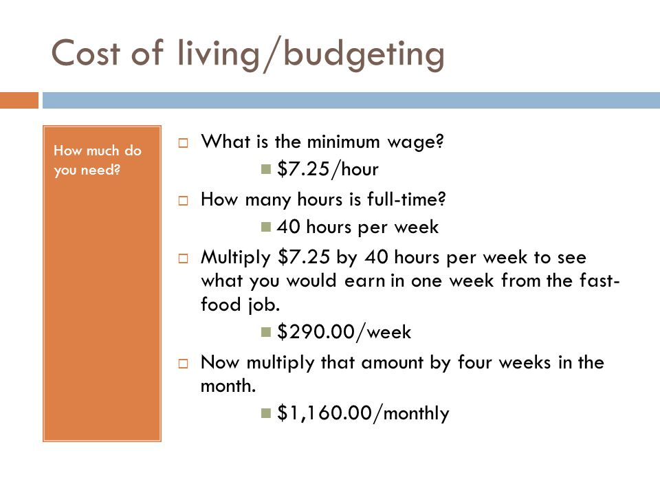 Cost of living/budgeting How much do you need?  What is the minimum wage? $7.25/hour  How many hours is full-time? 40 hours per week  Multiply $7.2