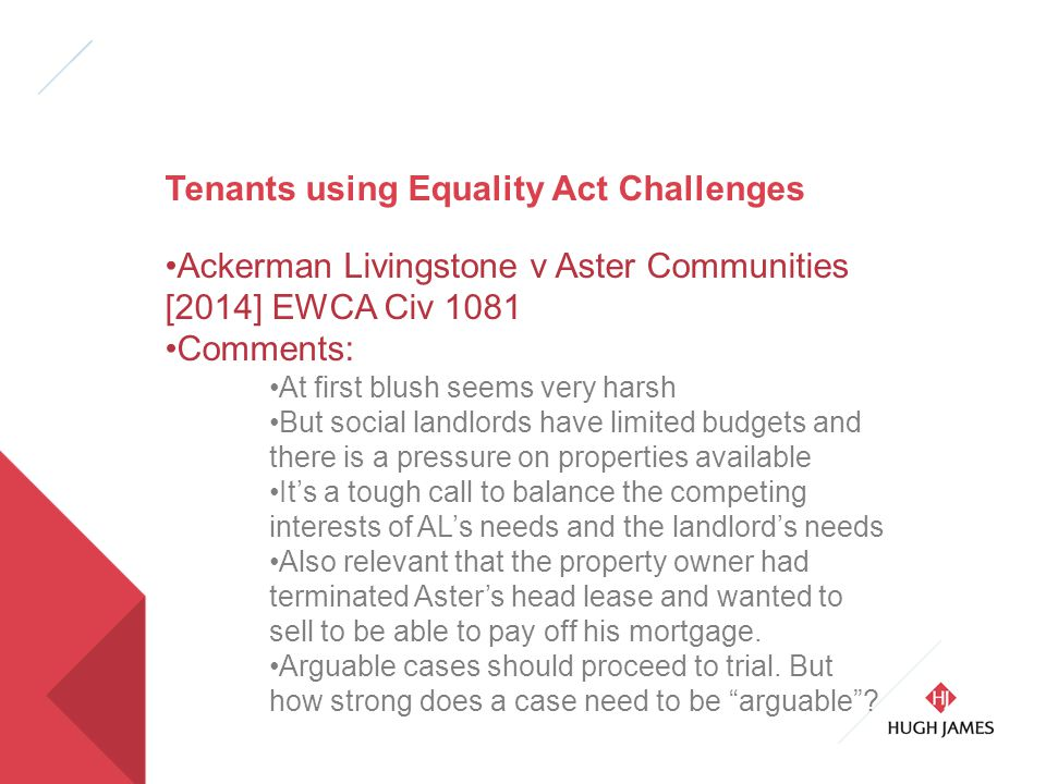 Tenants using Equality Act Challenges Ackerman Livingstone v Aster Communities [2014] EWCA Civ 1081 Comments: At first blush seems very harsh But social landlords have limited budgets and there is a pressure on properties available It's a tough call to balance the competing interests of AL's needs and the landlord's needs Also relevant that the property owner had terminated Aster's head lease and wanted to sell to be able to pay off his mortgage.