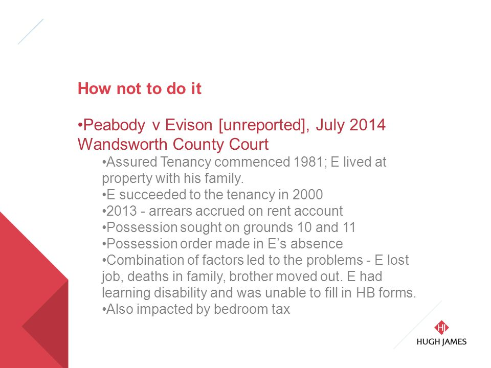 How not to do it Peabody v Evison [unreported], July 2014 Wandsworth County Court Assured Tenancy commenced 1981; E lived at property with his family.