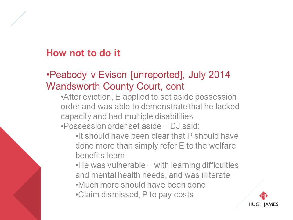 How not to do it Peabody v Evison [unreported], July 2014 Wandsworth County Court, cont After eviction, E applied to set aside possession order and was able to demonstrate that he lacked capacity and had multiple disabilities Possession order set aside – DJ said: It should have been clear that P should have done more than simply refer E to the welfare benefits team He was vulnerable – with learning difficulties and mental health needs, and was illiterate Much more should have been done Claim dismissed, P to pay costs