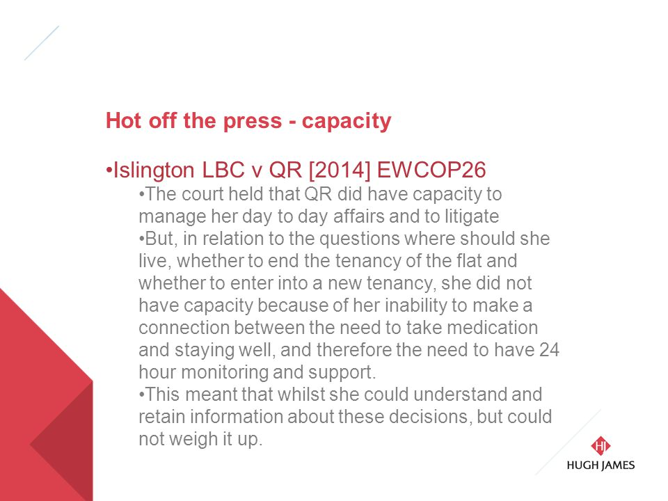 Hot off the press - capacity Islington LBC v QR [2014] EWCOP26 The court held that QR did have capacity to manage her day to day affairs and to litigate But, in relation to the questions where should she live, whether to end the tenancy of the flat and whether to enter into a new tenancy, she did not have capacity because of her inability to make a connection between the need to take medication and staying well, and therefore the need to have 24 hour monitoring and support.