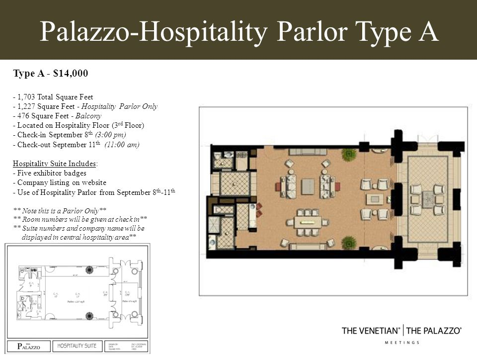 Palazzo- Hospitality Parlor Type B Type B - $14,000 - 1,748 Total Square Feet - 942 Square Feet - Hospitality Parlor Only - 806 Square Feet - Balcony - Located on Hospitality Floor (3 rd Floor) - Check-in September 8 th (3:00 pm) - Check-out September 11 th (11:00 am) Hospitality Suite Includes: - Five exhibitor badges - Company listing on website - Use of Hospitality Parlor from September 8 th -11 th ** Note this is a Parlor Only** ** Room numbers will be given at check in** ** Suite numbers and company name will be displayed in central hospitality area**