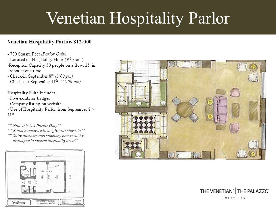Venetian Hospitality Suite w/ Bedroom Hospitality Suite - $12,000 - 416 Square Feet (parlor) - Located on Hospitality Floor (3 rd Floor) - Includes one bedroom - Check-in September 8 th (3:00 pm) - Check-out September 11 th (11:00 am) Hospitality Suite Includes: - Five exhibitor badges - Company listing on website - Use of Suite from September 8 th -11 th ** Room numbers will be given at check in** ** Suite numbers and company name will be displayed in central hospitality area**