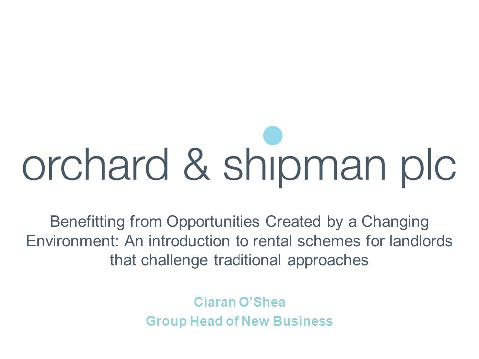 Benefitting from Opportunities Created by a Changing Environment: An introduction to rental schemes for landlords that challenge traditional approaches Ciaran O'Shea Group Head of New Business