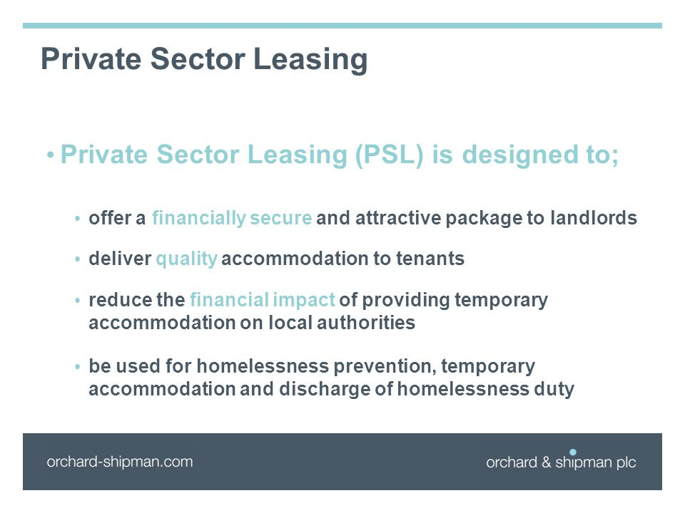 Private Sector Leasing Private Sector Leasing (PSL) is designed to; offer a financially secure and attractive package to landlords deliver quality accommodation to tenants reduce the financial impact of providing temporary accommodation on local authorities be used for homelessness prevention, temporary accommodation and discharge of homelessness duty