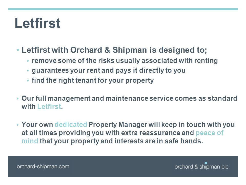 Letfirst Letfirst with Orchard & Shipman is designed to; remove some of the risks usually associated with renting guarantees your rent and pays it directly to you find the right tenant for your property Our full management and maintenance service comes as standard with Letfirst.