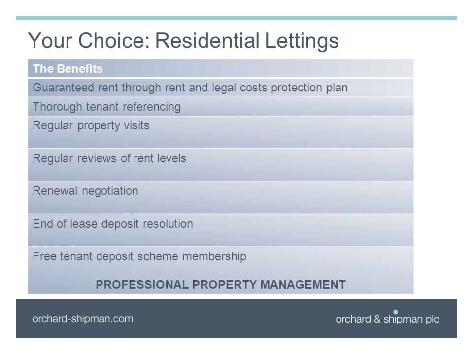 Your Choice: Residential Lettings The Benefits Guaranteed rent through rent and legal costs protection plan Thorough tenant referencing Regular property visits Regular reviews of rent levels Renewal negotiation End of lease deposit resolution Free tenant deposit scheme membership PROFESSIONAL PROPERTY MANAGEMENT