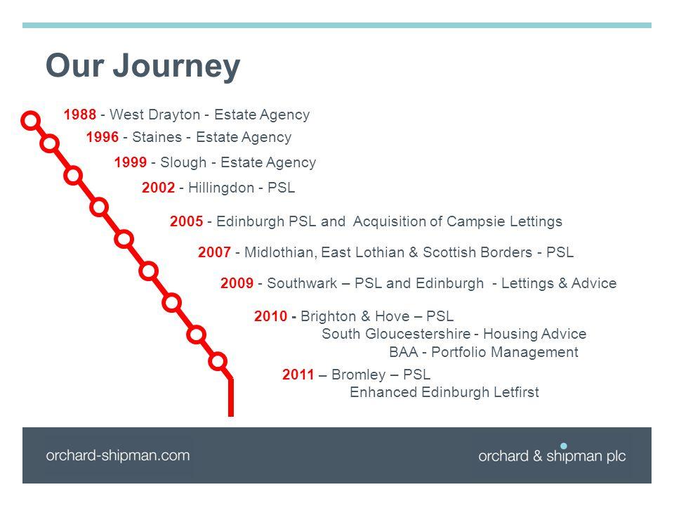 Our Journey 1988 - West Drayton - Estate Agency 1996 - Staines - Estate Agency 1999 - Slough - Estate Agency 2002 - Hillingdon - PSL 2005 - Edinburgh PSL and Acquisition of Campsie Lettings 2007 - Midlothian, East Lothian & Scottish Borders - PSL 2009 - Southwark – PSL and Edinburgh - Lettings & Advice 2010 - Brighton & Hove – PSL South Gloucestershire - Housing Advice BAA - Portfolio Management 2011 – Bromley – PSL Enhanced Edinburgh Letfirst