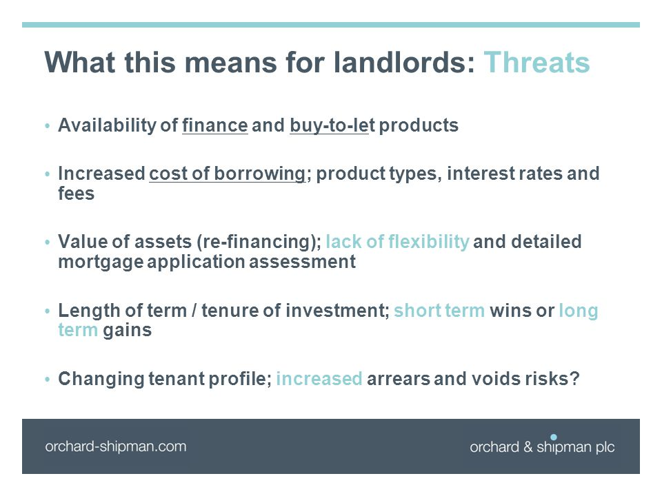 What this means for landlords: Threats Availability of finance and buy-to-let products Increased cost of borrowing; product types, interest rates and fees Value of assets (re-financing); lack of flexibility and detailed mortgage application assessment Length of term / tenure of investment; short term wins or long term gains Changing tenant profile; increased arrears and voids risks?