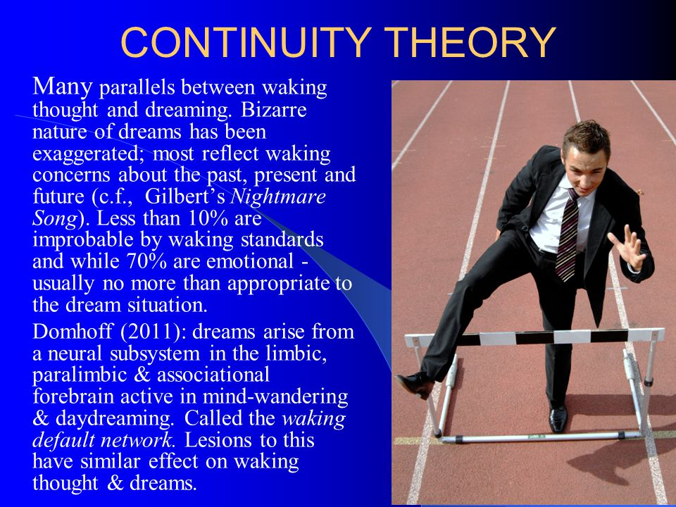 CONTINUITY THEORY Many parallels between waking thought and dreaming. Bizarre nature of dreams has been exaggerated; most reflect waking concerns abou