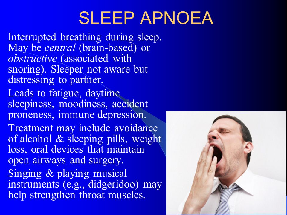 SLEEP APNOEA Interrupted breathing during sleep. May be central (brain-based) or obstructive (associated with snoring). Sleeper not aware but distress
