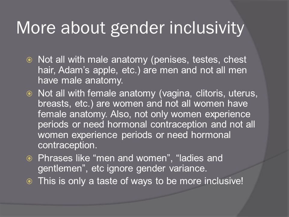 More about gender inclusivity  Not all with male anatomy (penises, testes, chest hair, Adam's apple, etc.) are men and not all men have male anatomy.