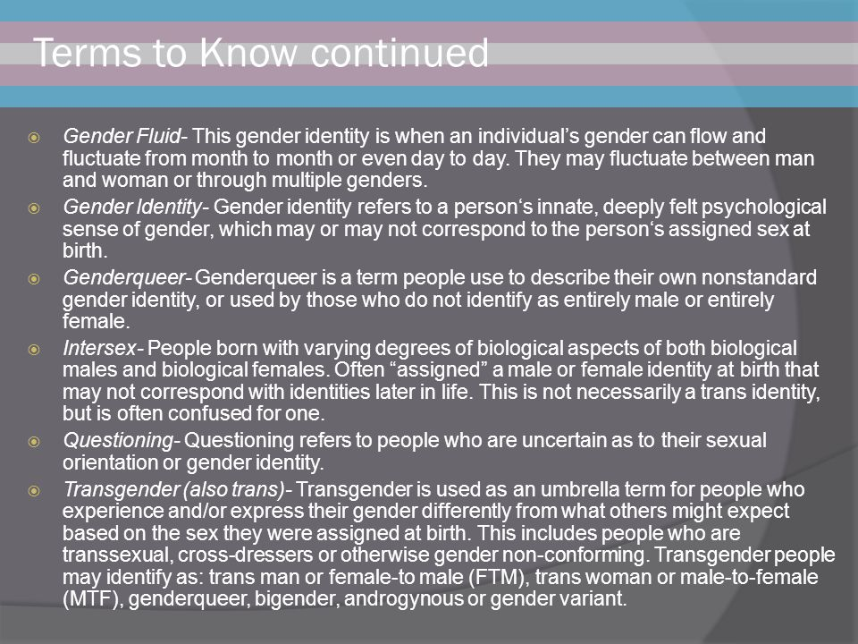 Terms to Know continued  Gender Fluid- This gender identity is when an individual's gender can flow and fluctuate from month to month or even day to day.