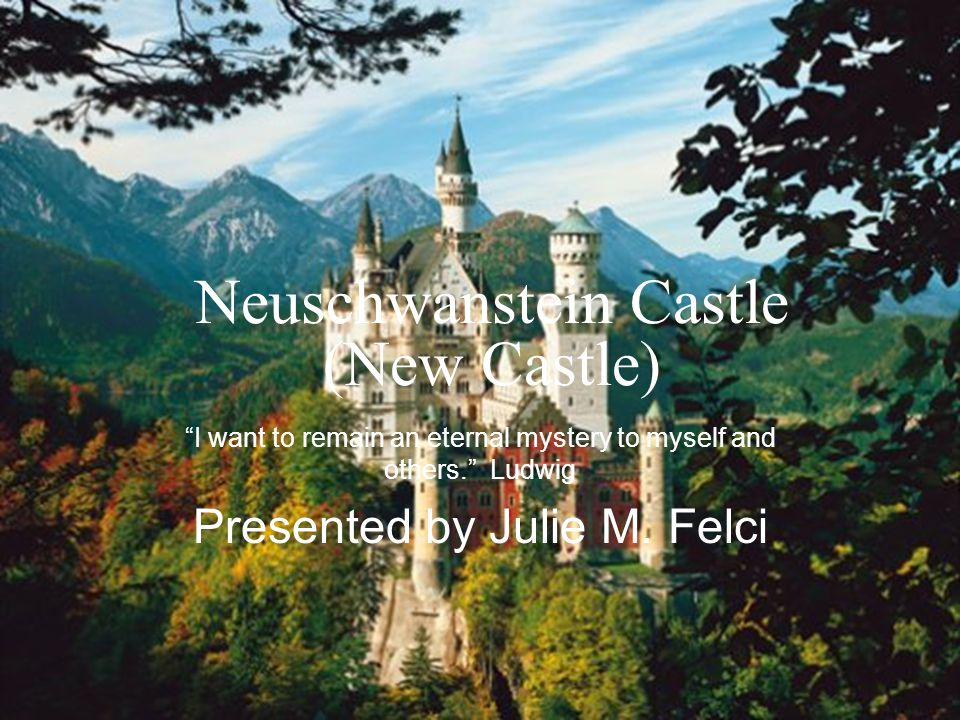 Neuschwanstein Castle (New Castle) I want to remain an eternal mystery to myself and others. Ludwig Presented by Julie M.